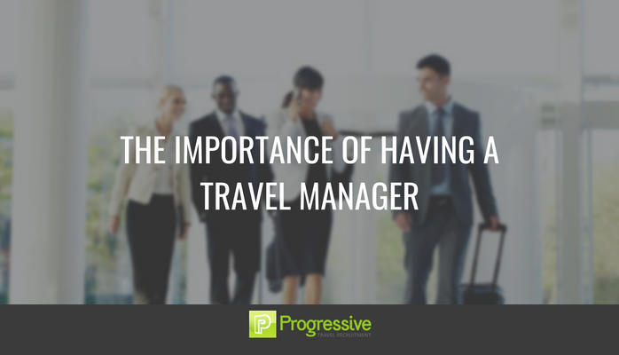The importance of having a travel manager. Blog. Progressive Travel Recruitment.