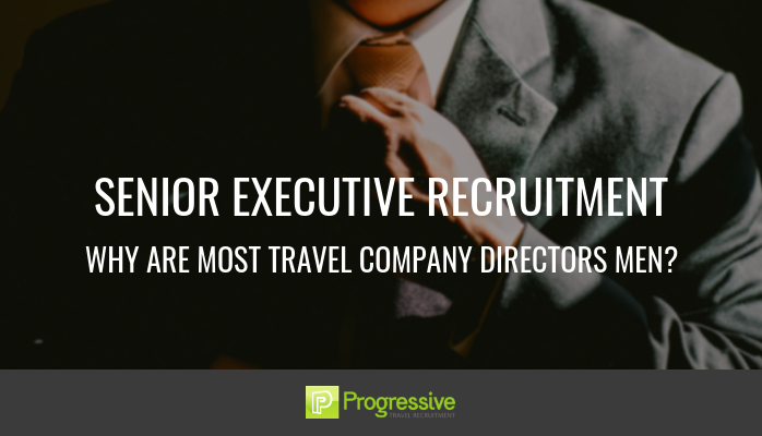 progressive travel recruitment. senior executive recruitment. travel jobs london. blog why are most travel company directors men
