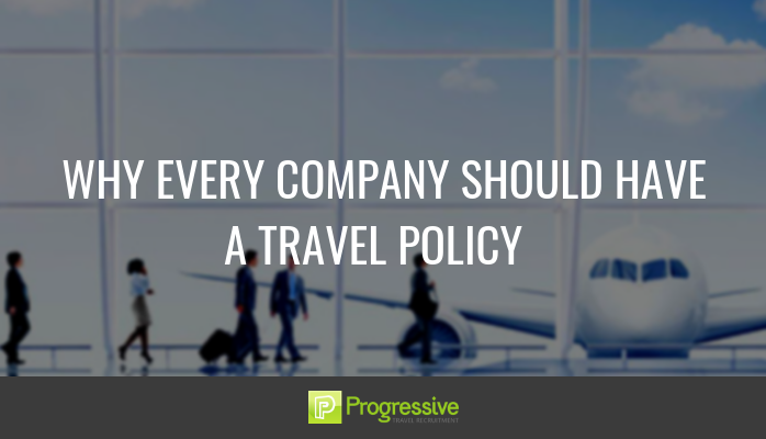 WHY EVERY COMPANY SHOULD HAVE A TRAVEL POLICY. Progressive Travel Recruitment UK London Manchester. Blog. James Roberts