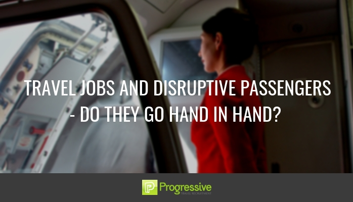 Travel jobs and disruptive passengers. Progressive Travel Recruitment. Blog.