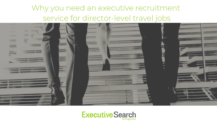 progressive travel recruitment executive search travel jobs uk travel recruitment agency london manchester blog director-level travel jobs