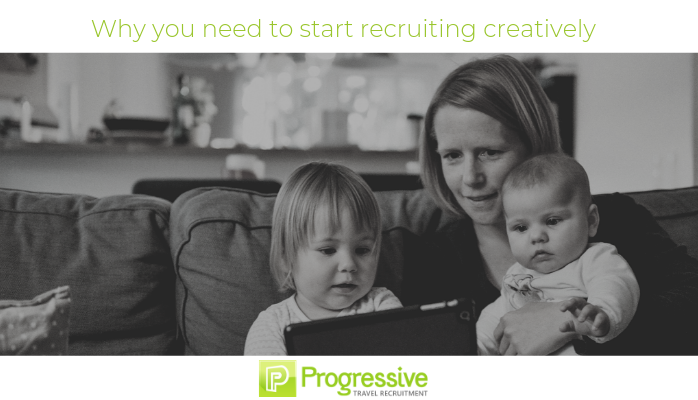 Why you need to start recruiting creatively. Progressive Travel Recruitment. travel jobs uk. travel jobs manchester.
