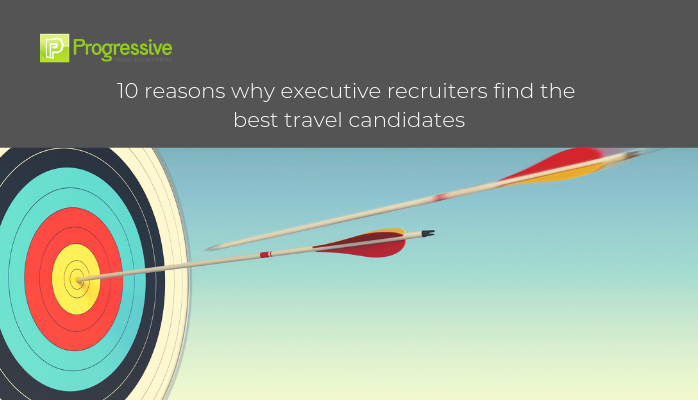 progressive travel recruitment travel industry recruitment agency travel jobs hospitality jobs blog reasons executive recruiters like us find the best travel candidates london scotland manchester headhunting