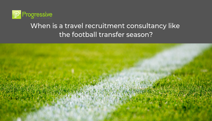 progressive travel recruitment travel industry recruitment agency uk london manchester travel jobs travel recruitment consultancy blog football transfer season