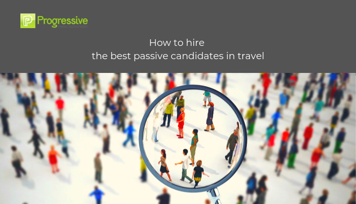 progressive travel recruitment travel industry recruitment agency uk london manchester travel jobs blog how to hire the best passive candidates in travel